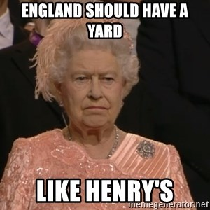 Angry Elizabeth Queen - england should have a yard like henry's