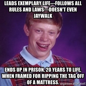 Bad Luck Brian - leads exemplary life---follows all rules and laws---doesn't even jaywalk ends up in prison, 20 years to life, when framed for ripping the tag off of a mattress.