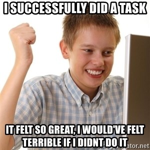 First Day on the internet kid - I successfully did a task it felt so great, i would've felt terrible if i didnt do it