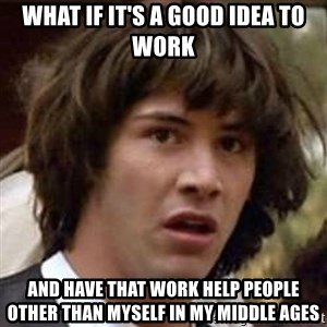 Conspiracy Keanu - what if it's a good idea to work and have that work help people other than myself in my middle ages