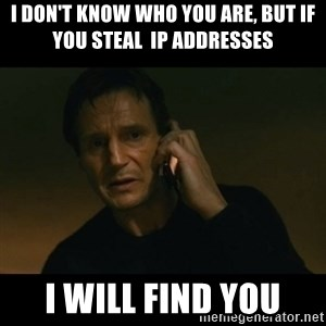 liam neeson taken - I don't know who you are, but if you steal  ip addresses I will find you