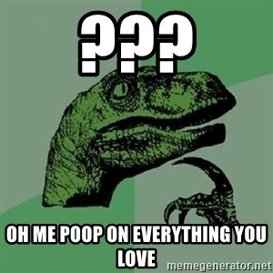 Philosoraptor - ??? oh me poop on everything you love