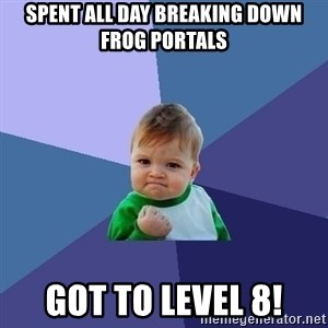 Success Kid - spent all day breaking down frog portals got to level 8!