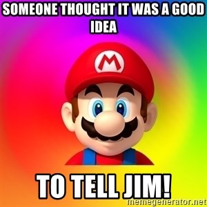 Mario Says - Someone thought it was a good idea to tell Jim!