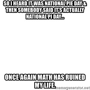 Blank Meme - So I heard it was National Pie Day & then somebody said it's actually National Pi Day... Once again math has ruined my life.