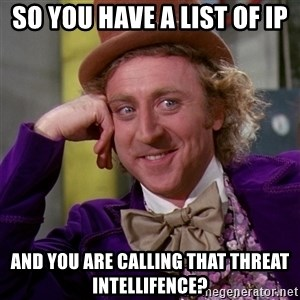 Willy Wonka - So you have a list of IP And you are calling that Threat intellifence?