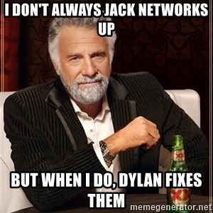 The Most Interesting Man In The World - I don't always jack networks up but when i do, Dylan fixes them