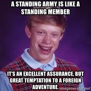 Bad Luck Brian - A standing army is like a standing member It's an excellent assurance, but great temptation to a foreign adventure.