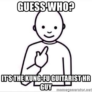 Guess who ? - Guess Who? It's the Kung-Fu Guitarist HR Guy