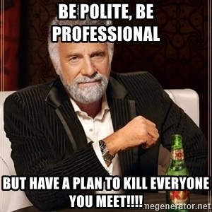 The Most Interesting Man In The World - be polite, be professional  But have a plan to kill everyone you meet!!!!