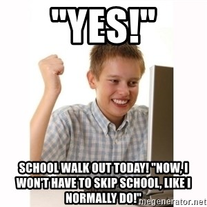 "Computer kid - ""YES!"" SCHOOL WALK OUT TODAY! ""NOW, I WON'T HAVE TO SKIP SCHOOL, LIKE I NORMALLY DO!"""