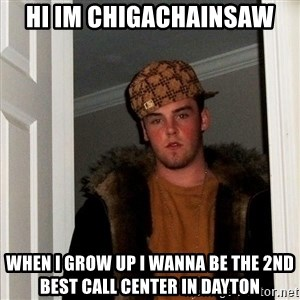 Scumbag Steve - Hi Im ChigaChainsaw When I grow up I wanna be the 2nd best call center in dayton