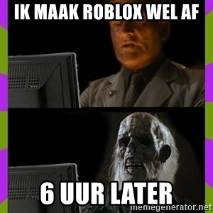 ill just wait here - ik maak roblox wel af  6 uur later