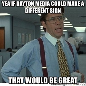 Yeah If You Could Just - Yea if Dayton Media could make a different sign That would be great