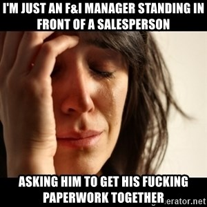 crying girl sad - I'M JUST AN F&I MANAGER STANDING IN FRONT OF A SALESPERSON ASKING HIM TO GET HIS FUCKING PAPERWORK TOGETHER
