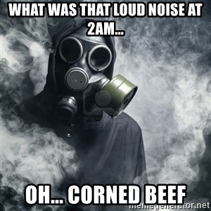 gas mask - what was that loud noise at 2am... oh... corned beef