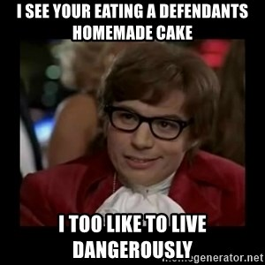 Dangerously Austin Powers - I see your eating a defendants homemade cake I too like to live dangerously