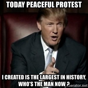 Donald Trump - Today peaceful protest I created is the largest in history, Who's the man now ?