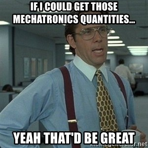 Yeah that'd be great... - If I could get those mechatronics quantities... Yeah that'd be great
