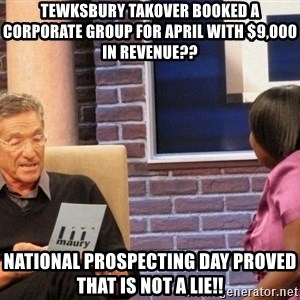 Maury Lie Detector - tewksbury takover booked a corporate group for april with $9,000 in revenue?? National prospecting day proved that is not a lie!!