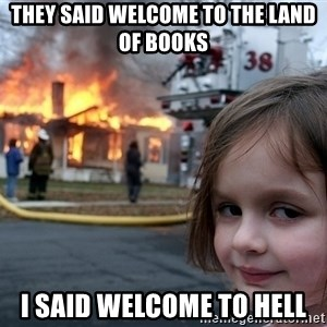 Disaster Girl - They said welcome to the land of books I said welcome to hell
