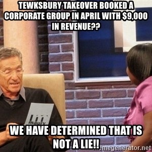 Maury Lie Detector - tewksbury takeover booked a corporate group in april with $9,000 in revenue?? we have determined that is not a lie!!
