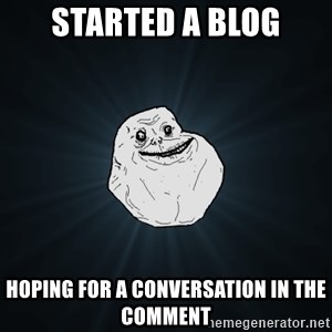 Forever Alone - started a blog hoping for a conversation in the comment