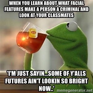 Kermit The Frog Drinking Tea - when you learn about what facial features make a person a criminal and look at your classmates 'I'm just sayin...some of y'alls futures ain't lookin so bright now..'