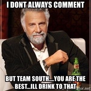 The Most Interesting Man In The World - I dont always comment But Team South....You are the best...Ill drink to that