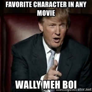 Donald Trump - favorite character in any movie WALLY MEH BOI