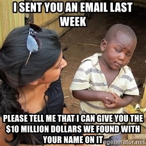 Skeptical African Child - I sent you an email last week Please tell me that I can give you the $10 million dollars we found with your name on it