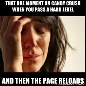 First World Problems - that one moment on candy crush when you pass a hard level AND THEN THE PAGE RELOADS