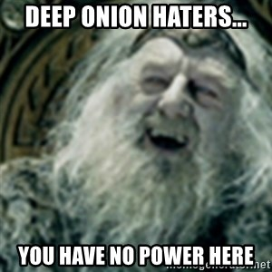 you have no power here - deep onion haters... you have no power here