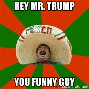Successful Mexican - Hey Mr. Trump You funny guy