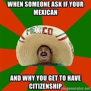 Successful Mexican - When someone ask if your mexican  and why you get to have citizenship
