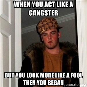 Scumbag Steve - when you act like a gangster  but you look more like a fool then you began