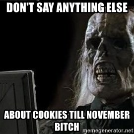 OP will surely deliver skeleton - Don't say anything else  about cookies till November bitch