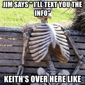 """Waiting skeleton meme - Jim says """" I'll text you the info"""" Keith's over here like"""