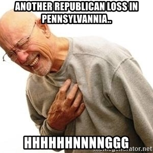Old Man Heart Attack - Another republican loss in Pennsylvannia.. Hhhhhhnnnnggg