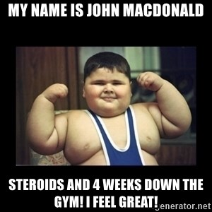Fat kid - My name is john MacDonald Steroids and 4 weeks down the gym! I feel great!