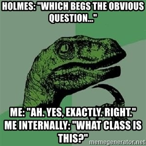 """Philosoraptor - Holmes: """"Which begs the obvious question..."""" Me: """"Ah. Yes, Exactly. Right.""""                                   Me internally: """"What class is this?"""""""