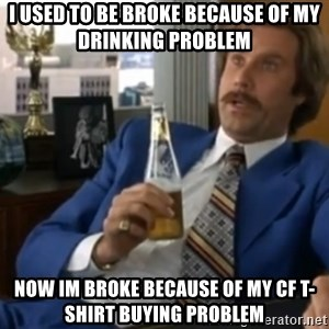 well that escalated quickly  - I used to be broke because of my drinking problem Now im broke because of my CF T-Shirt buying problem