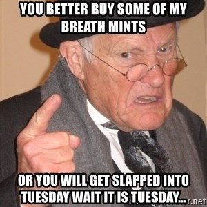 Angry Old Man - You better buy some of my breath mints Or you will get slapped into tuesday wait it is tuesday...