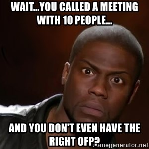 kevin hart nigga - Wait...you called a meeting with 10 people... And you don't even have the right OFP?