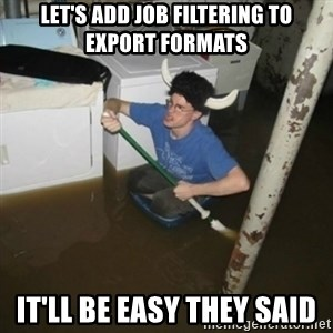 it'll be fun they say - let's add job filtering to export formats it'll be easy they said