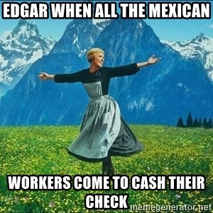Look at all the things - edgar when all the mexican  workers come to cash their check