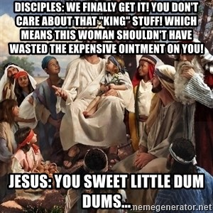 "storytime jesus - Disciples: We finally get it! You don't care about that ""king"" stuff! Which means this woman shouldn't have wasted the expensive ointment on you! Jesus: You sweet little dum dums..."