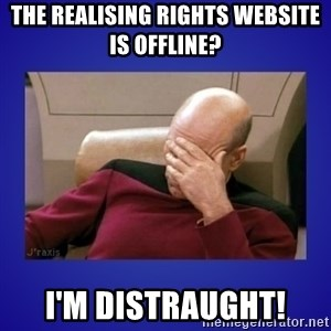 Picard facepalm  - The Realising Rights website is offline? I'm distraught!