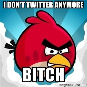 Angry Bird - I don't Twitter anymore Bitch