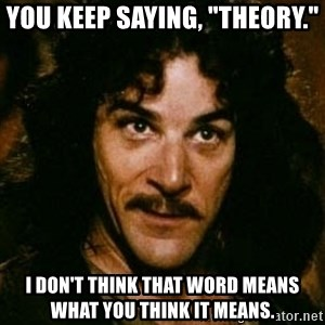 """You keep using that word, I don't think it means what you think it means - You keep saying, """"Theory."""" I don't think that word means what you think it means."""